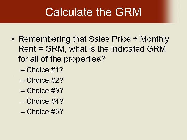 Calculate the GRM • Remembering that Sales Price ÷ Monthly Rent = GRM, what