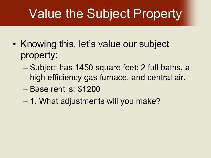 Value the Subject Property • Knowing this, let's value our subject property: – Subject