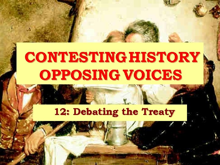 CONTESTING HISTORY OPPOSING VOICES 12: Debating the Treaty