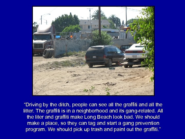 """Driving by the ditch, people can see all the graffiti and all the litter."