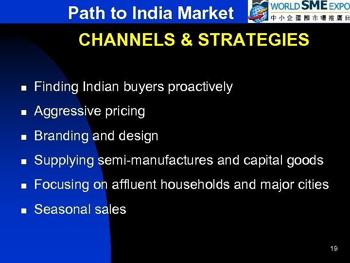 Path to India Market CHANNELS & STRATEGIES n Finding Indian buyers proactively n Aggressive