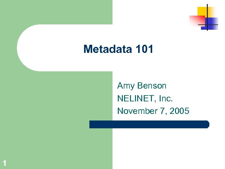 Metadata 101 Amy Benson NELINET, Inc. November 7, 2005 1