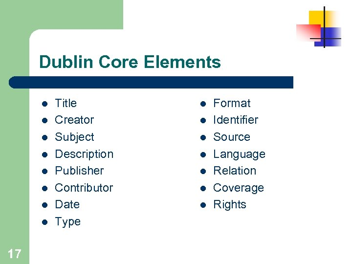 Dublin Core Elements l l l l 17 Title Creator Subject Description Publisher Contributor