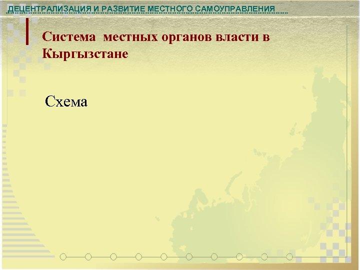ДЕЦЕНТРАЛИЗАЦИЯ И РАЗВИТИЕ МЕСТНОГО САМОУПРАВЛЕНИЯ Система местных органов власти в Кыргызстане Схема