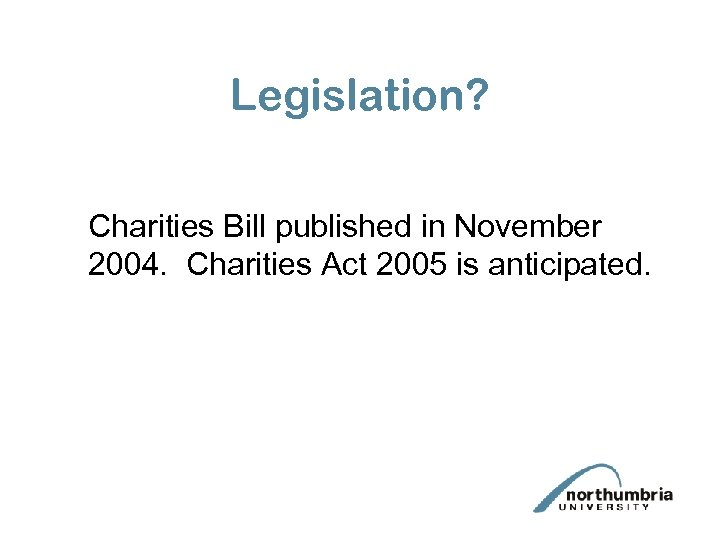 Legislation? Charities Bill published in November 2004. Charities Act 2005 is anticipated.