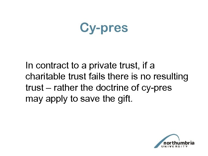 Cy-pres In contract to a private trust, if a charitable trust fails there is