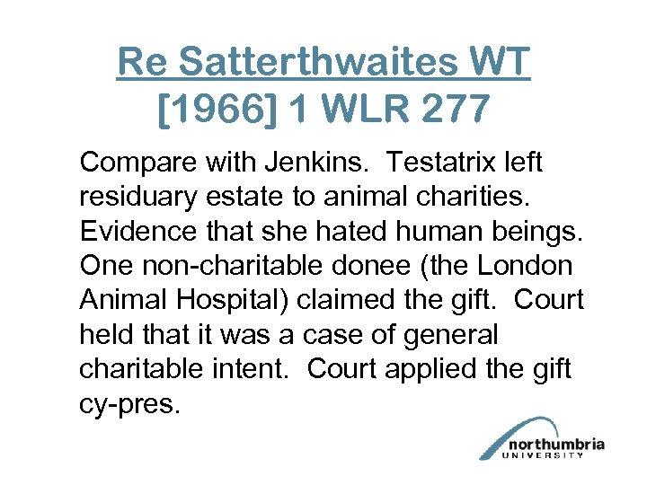 Re Satterthwaites WT [1966] 1 WLR 277 Compare with Jenkins. Testatrix left residuary estate