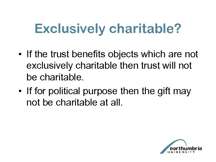 Exclusively charitable? • If the trust benefits objects which are not exclusively charitable then