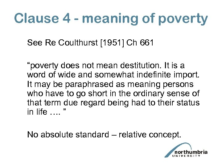 """Clause 4 - meaning of poverty See Re Coulthurst [1951] Ch 661 """"poverty does"""