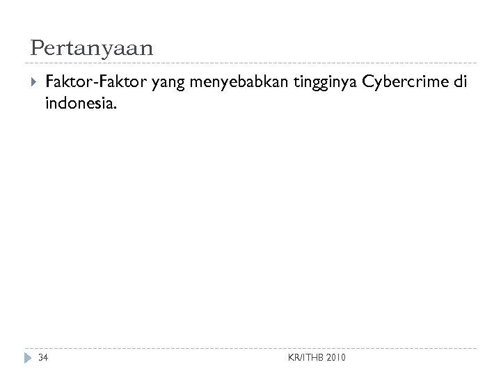 Pertanyaan Faktor-Faktor yang menyebabkan tingginya Cybercrime di indonesia. 34 KR/ITHB 2010