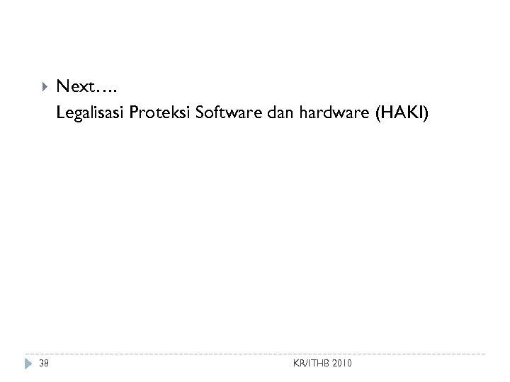 38 Next…. Legalisasi Proteksi Software dan hardware (HAKI) KR/ITHB 2010