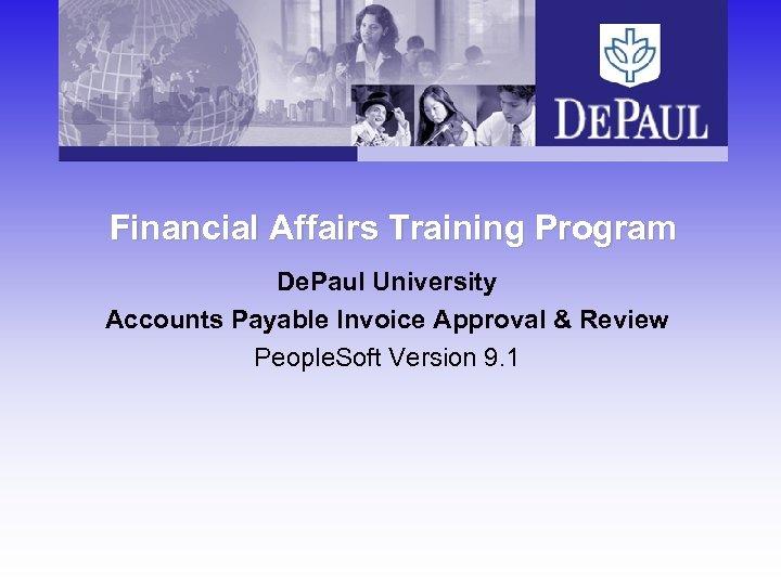 Financial Affairs Training Program De. Paul University Accounts Payable Invoice Approval & Review People.