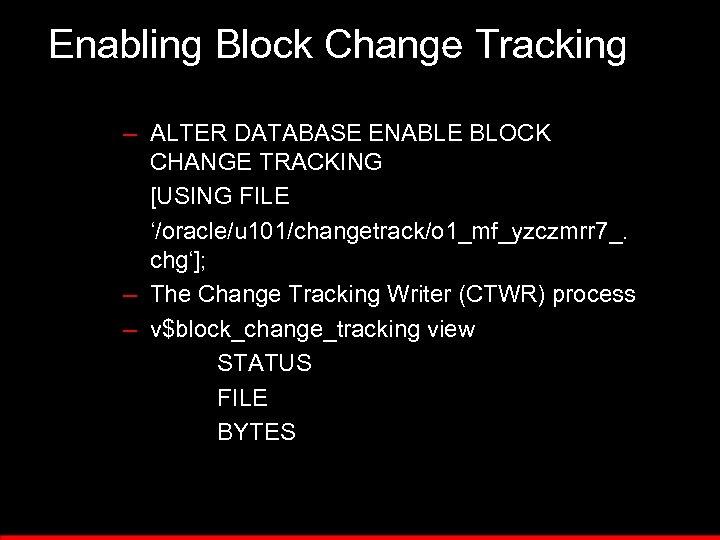 Enabling Block Change Tracking – ALTER DATABASE ENABLE BLOCK CHANGE TRACKING [USING FILE '/oracle/u