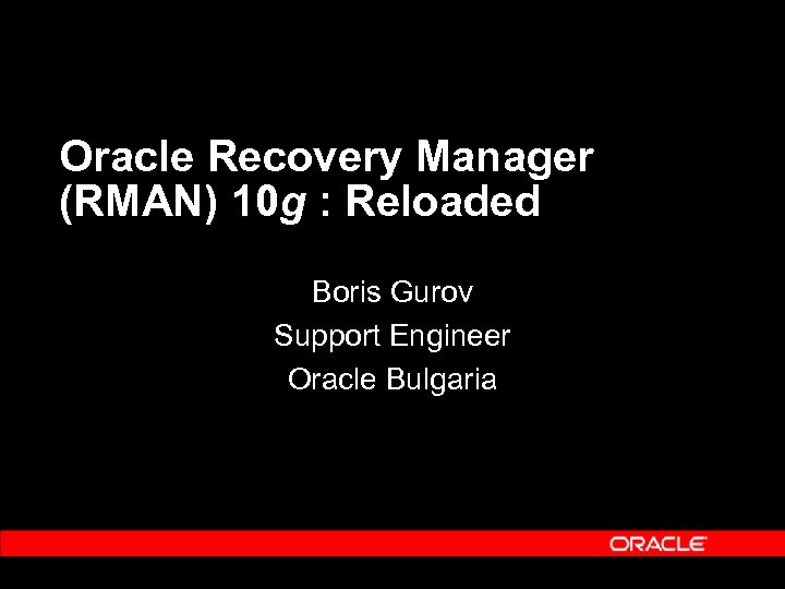 Oracle Recovery Manager (RMAN) 10 g : Reloaded Boris Gurov Support Engineer Oracle Bulgaria