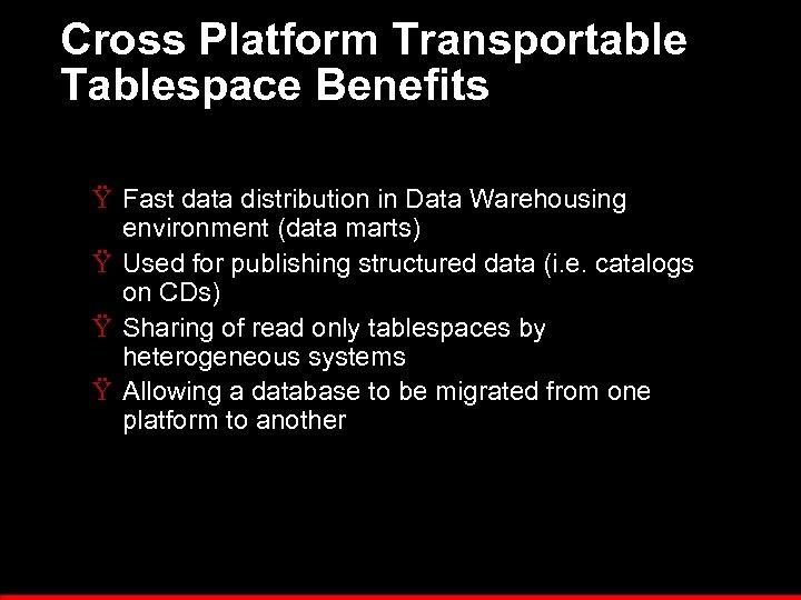 Cross Platform Transportable Tablespace Benefits Ÿ Fast data distribution in Data Warehousing environment (data