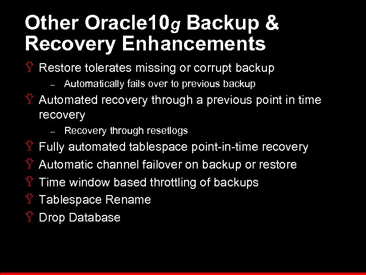 Other Oracle 10 g Backup & Recovery Enhancements Ÿ Restore tolerates missing or corrupt