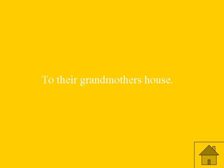 To their grandmothers house.