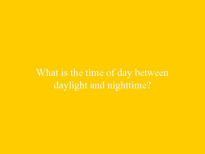 What is the time of day between daylight and nighttime?