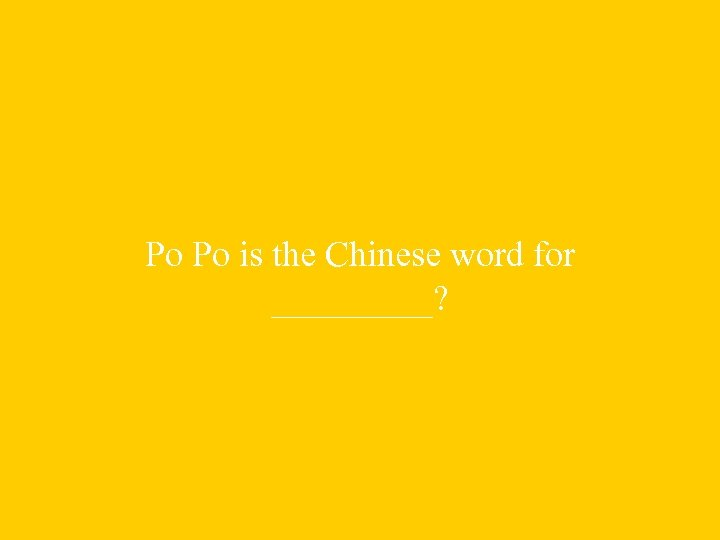 Po Po is the Chinese word for _____?