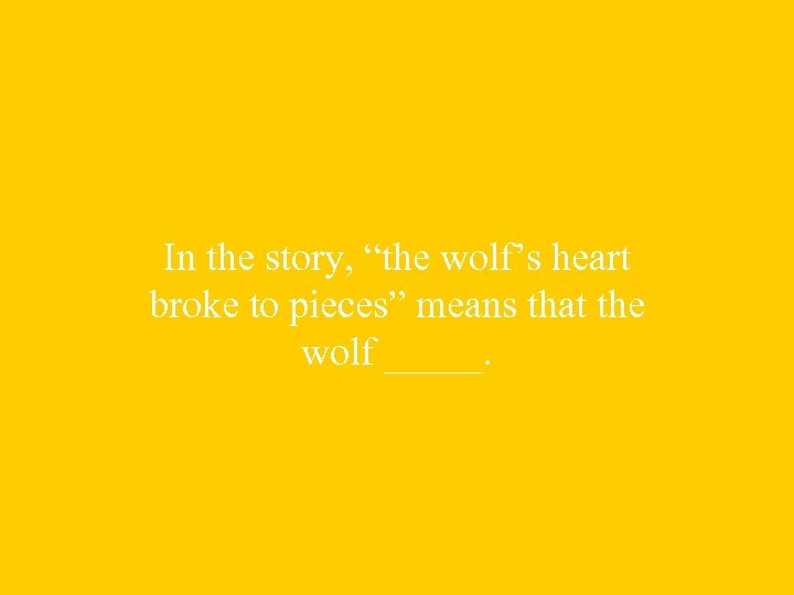 """In the story, """"the wolf's heart broke to pieces"""" means that the wolf _____."""