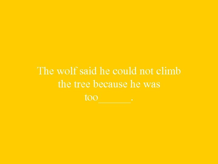 The wolf said he could not climb the tree because he was too______.