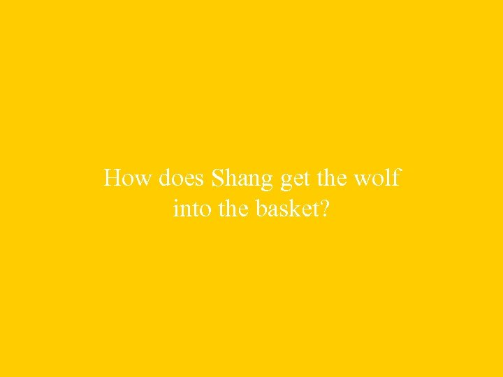 How does Shang get the wolf into the basket?