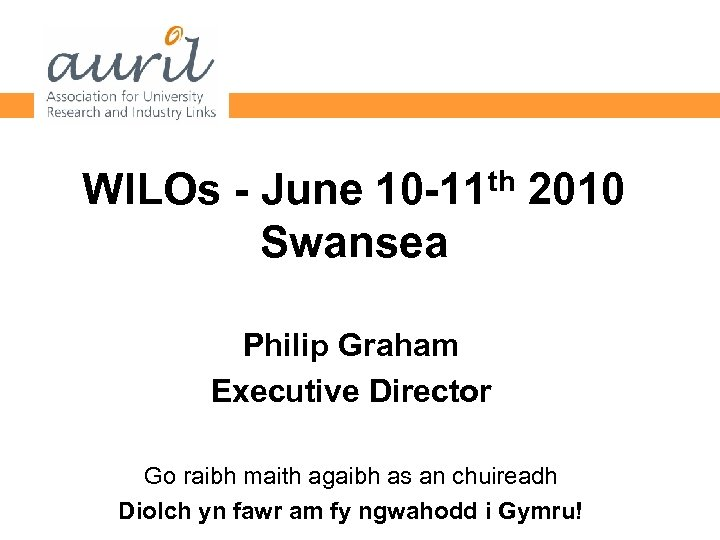th 2010 WILOs - June 10 -11 Swansea Philip Graham Executive Director Go raibh