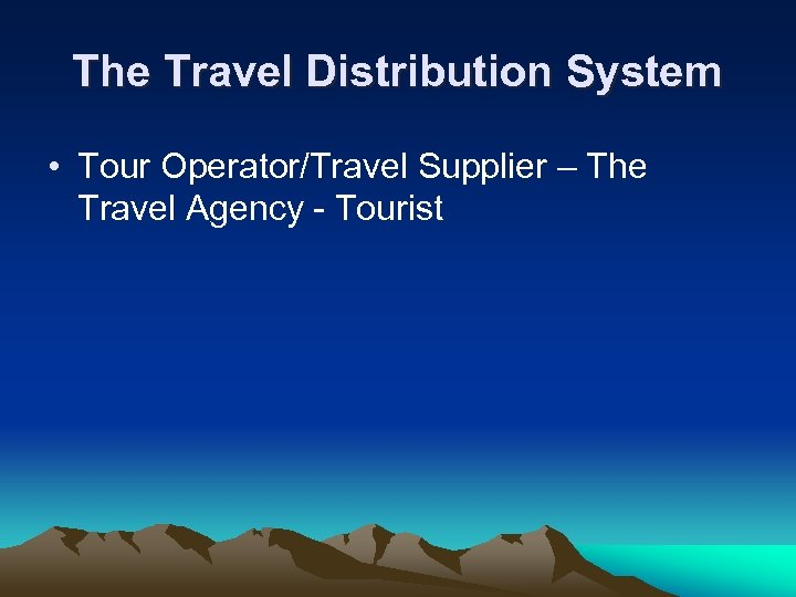 The Travel Distribution System • Tour Operator/Travel Supplier – The Travel Agency - Tourist