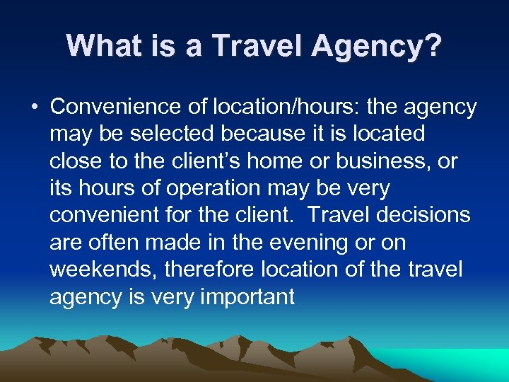 What is a Travel Agency? • Convenience of location/hours: the agency may be selected