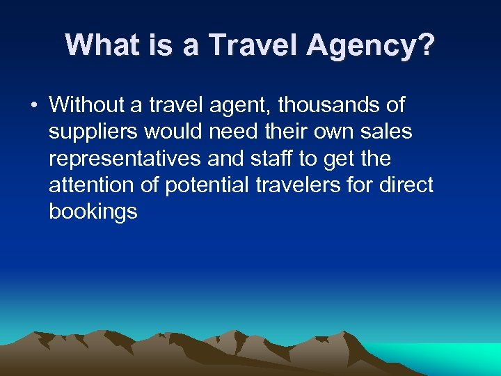 What is a Travel Agency? • Without a travel agent, thousands of suppliers would