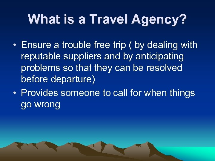 What is a Travel Agency? • Ensure a trouble free trip ( by dealing