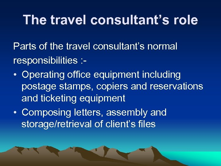 The travel consultant's role Parts of the travel consultant's normal responsibilities : • Operating