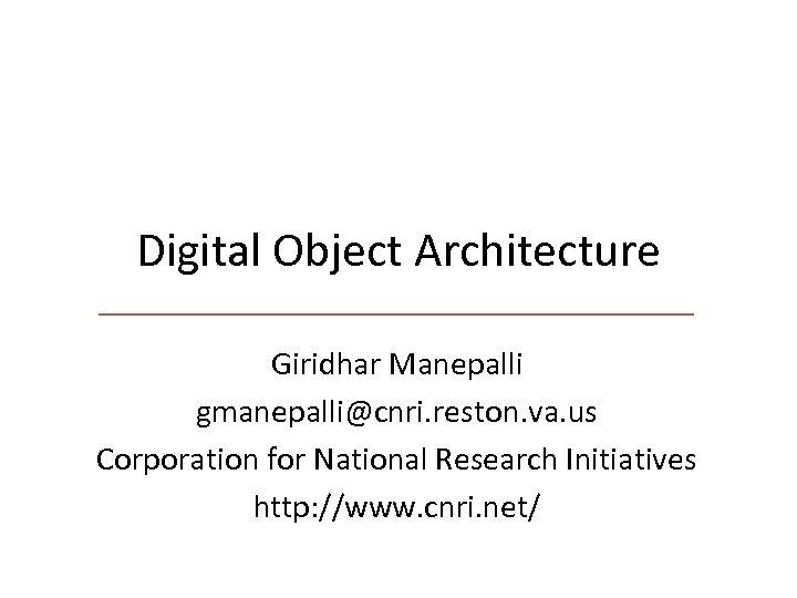 Digital Object Architecture Giridhar Manepalli gmanepalli@cnri. reston. va. us Corporation for National Research Initiatives