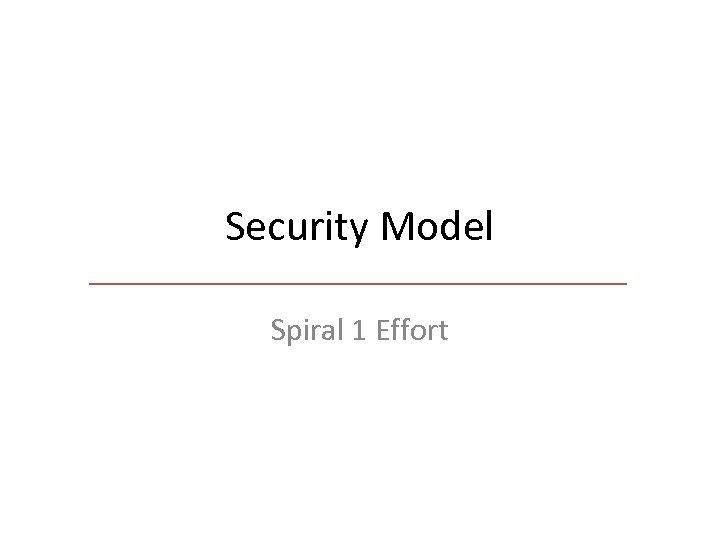 Security Model Spiral 1 Effort
