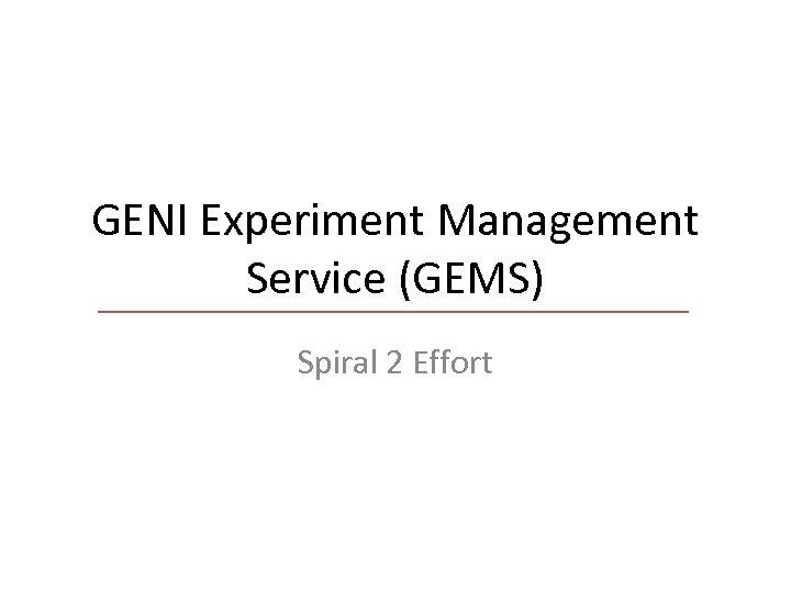 GENI Experiment Management Service (GEMS) Spiral 2 Effort