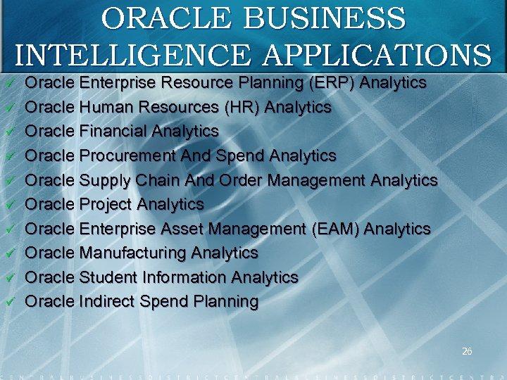 ORACLE BUSINESS INTELLIGENCE APPLICATIONS ü ü ü ü ü Oracle Enterprise Resource Planning (ERP)