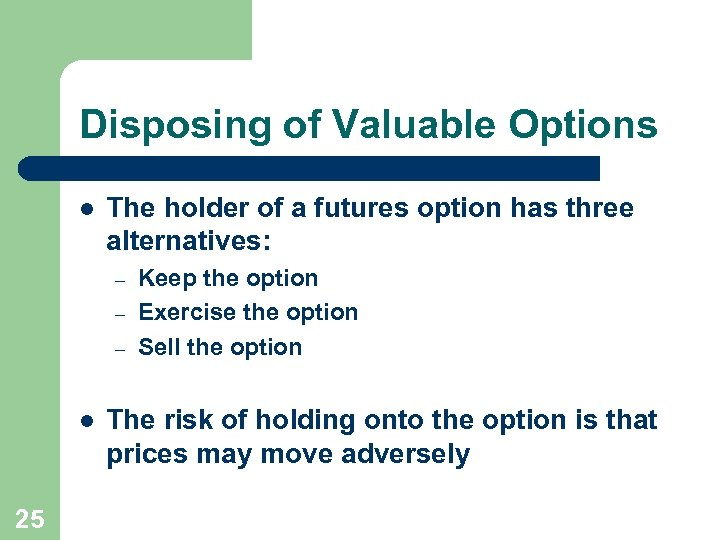 Disposing of Valuable Options l The holder of a futures option has three alternatives: