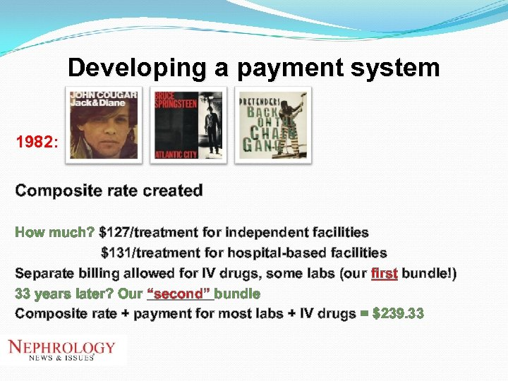 Developing a payment system 1982: Composite rate created How much? $127/treatment for independent facilities