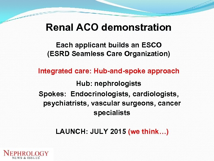 Renal ACO demonstration Each applicant builds an ESCO (ESRD Seamless Care Organization) Integrated care: