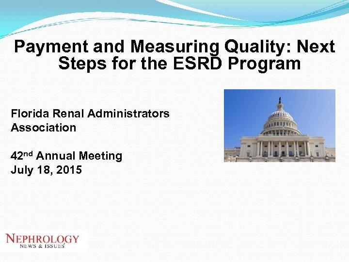 Payment and Measuring Quality: Next Steps for the ESRD Program Florida Renal Administrators Association