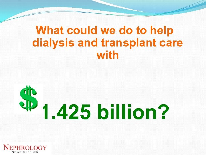 What could we do to help dialysis and transplant care with 1. 425 billion?