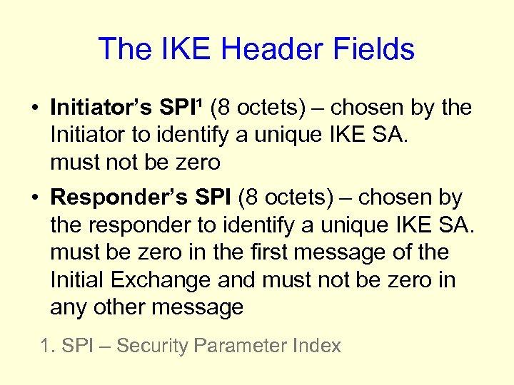 The IKE Header Fields • Initiator's SPI¹ (8 octets) – chosen by the Initiator