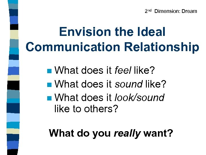 2 nd Dimension: Dream Envision the Ideal Communication Relationship What does it feel like?