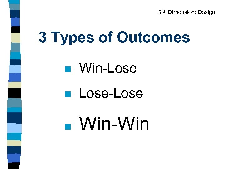 3 rd Dimension: Design 3 Types of Outcomes n Win-Lose n Lose-Lose n Win-Win