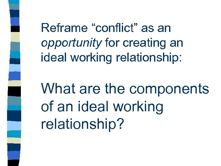 "Reframe ""conflict"" as an opportunity for creating an ideal working relationship: What are the"