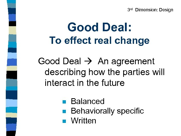 3 rd Dimension: Design Good Deal: To effect real change Good Deal An agreement