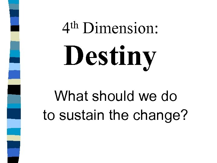 th 4 Dimension: Destiny What should we do to sustain the change?
