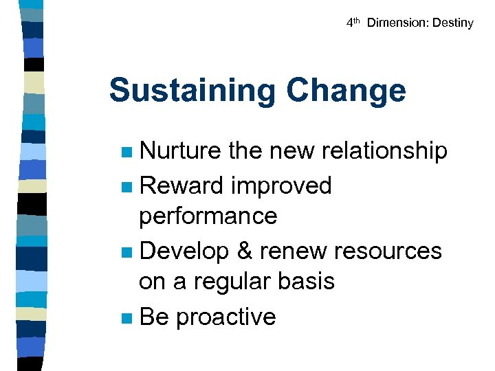 4 th Dimension: Destiny Sustaining Change Nurture the new relationship n Reward improved performance