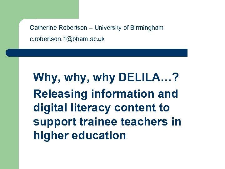 Catherine Robertson – University of Birmingham c. robertson. 1@bham. ac. uk Why, why DELILA…?