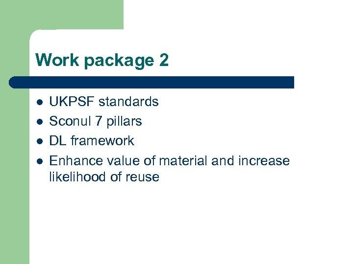 Work package 2 l l UKPSF standards Sconul 7 pillars DL framework Enhance value